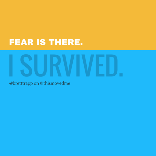 Fear is there. I survived.